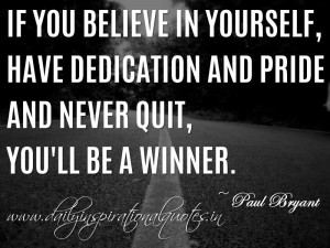... and pride – and never quit, you'll be a winner. ~ Paul Bryant