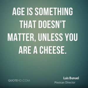 Age is something that doesn't matter, unless you are a cheese.