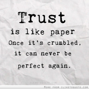 Trust is like paper. Once it's crumbled, it can never be perfect again ...