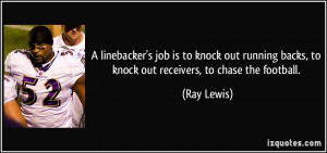 ... backs, to knock out receivers, to chase the football. - Ray Lewis