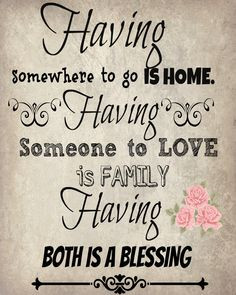 Having somewhere to go is home. Having someone to love is family ...