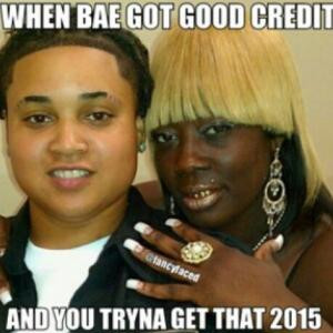 When bae got good creditAnd you tryna get that 2015