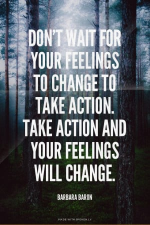 Don't wait for your feelings to change to take action. Take action and ...