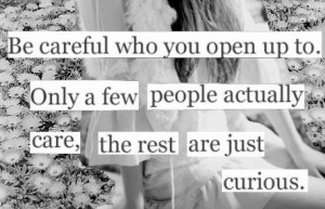 Be careful who you open up to. Only a few people actually care, the ...