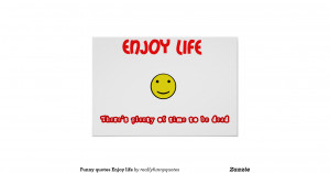 funny_quotes_enjoy_life-r87451907aa8d4949990809350a2991eb_yod_8byvr ...