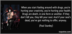 around with drugs, you're hurting your creativity, you're hurting ...