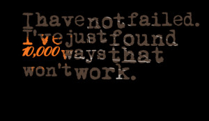 Quotes Picture: i have not failed i've just found 10,000 ways that won ...