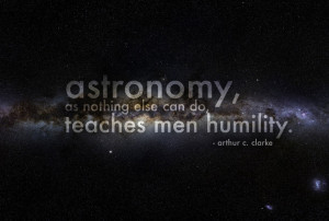 Astronomy as nothing else can do teaches men humility. Arthur C ...