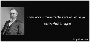 Conscience is the authentic voice of God to you. - Rutherford B. Hayes