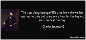 truest lengthening of life is to live while we live, wasting no time ...