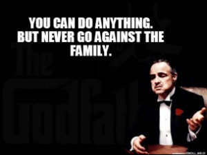 Godfather - YOU CAN DO ANYTHING. BUT NEVER GO AGAINST THE FAMILY.