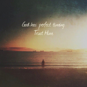 God has perfect timing. Trust him.
