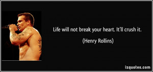 Life will not break your heart. It'll crush it. - Henry Rollins