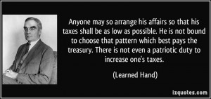 ... is not even a patriotic duty to increase one's taxes. - Learned Hand