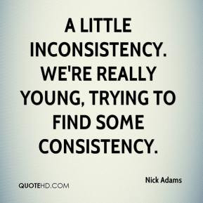 Nick Adams - A little inconsistency. We're really young, trying to ...