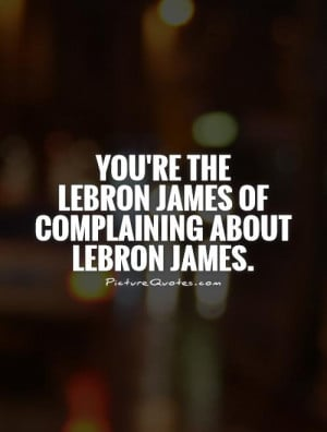 youre-the-lebron-james-of-complaining-about-lebron-james-quote-1.jpg