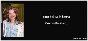 don't believe in karma. - Sandra Bernhard