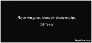 Players win games, teams win championships. - Bill Taylor