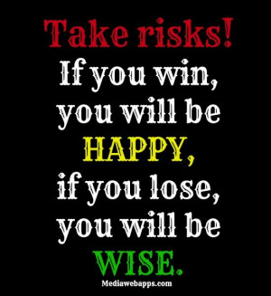 Take risks! If you win, you will be happy, if you lose, you will be ...