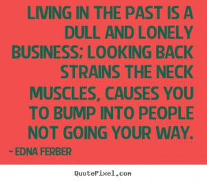 Living in the past is a dull and lonely business; looking back strains ...