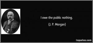 owe the public nothing. - J. P. Morgan