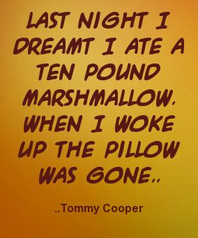 ... pound marshmallow. When I woke up the pillow was gone. Tommy Cooper