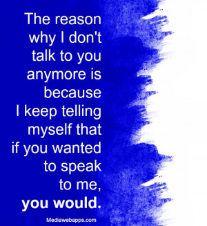 The reason why I don't talk to you anymore is because I keep ...