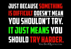 Just because something is difficult doesn't mean you shouldn't try. It ...