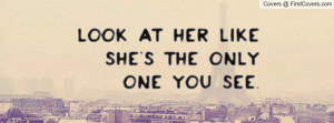 Look at her like she's the only one you Profile Facebook Covers