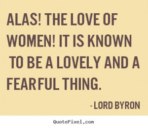 Love quotes - Alas! the love of women! it is known to be a lovely..