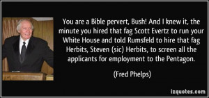 Bible pervert, Bush! And I knew it, the minute you hired that fag ...