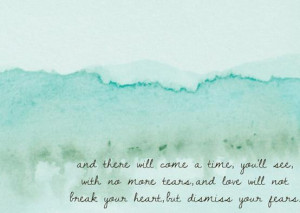 And there will come a time, you'll see, with no more tears, and love ...