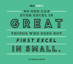 ... who does not first excel in small.