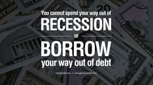 ... way out of recession or borrow your way out of debt. – Daniel Hannan