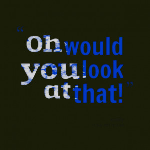 Quotes Picture: oh would you look at that!