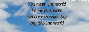 You mean the world to me plus more, because iloveyou big big like the ...