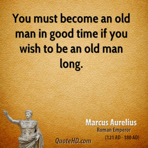 ... must become an old man in good time if you wish to be an old man long
