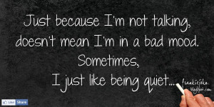 Just because I'm not talking, doesn't mean I'm bad mood. Sometimes, I ...
