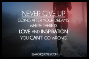 Never give up going after your dreams. Where there is love and ...