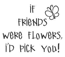If friends were flowers, I'd pick you.