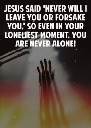 never alone jesus said never will i leave you or forsake you so even ...
