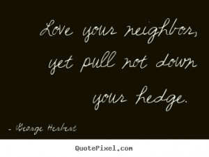 ... quotes - Love your neighbor, yet pull not down your hedge. - Love