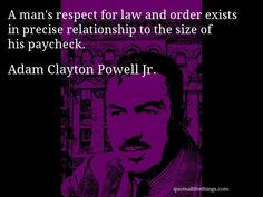 Adam Clayton Powell Jr. - quote -- A man's respect for law and order ...