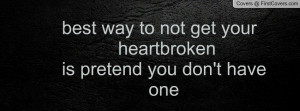 best way to not get your heartbrokenis pretend you don't have one ...