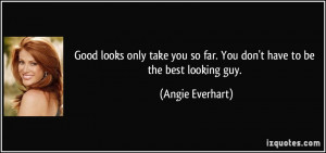 Good looks only take you so far. You don't have to be the best looking ...