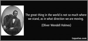 ... we stand, as in what direction we are moving. - Oliver Wendell Holmes