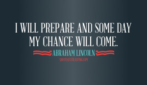 will prepare and some day my chance will come Abraham Lincoln quote