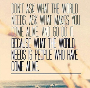 ... ask what the world needs. Ask what makes you come alive, and go do it