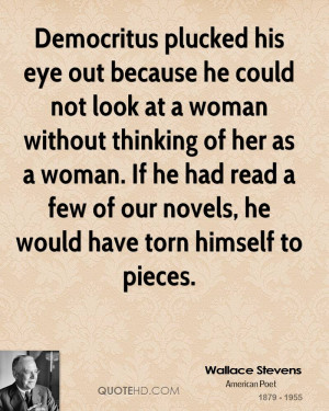 Democritus plucked his eye out because he could not look at a woman ...
