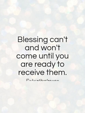 Blessing can't and won't come until you are ready to receive them ...